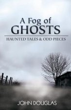 A Fog of Ghosts: Haunted Tales & Odd Pieces