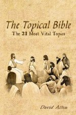 The Topical Bible: The 21 Most Vital Topics