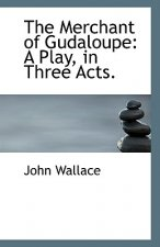 The Merchant of Gudaloupe: A Play, in Three Acts.