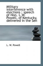Military Interference with Elections: Speech of Hon. L.W. Powell, of Kentucky, Delivered in the Sen