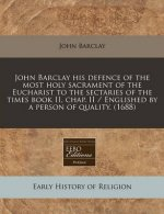 John Barclay His Defence of the Most Holy Sacrament of the Eucharist to the Sectaries of the Times Book II, Chap. II / Englished by a Person of Qualit