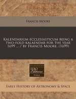 Kalendarium Ecclesiasticum Being a Two-Fold Kalaendar for the Year 1699 ... / By Francis Moore. (1699)