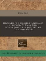 Grounds of Grammer Penned and Published. by Iohn Bird Schoolemaster in the Citty of Glocester (1639)
