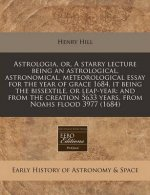 Astrologia, Or, a Starry Lecture Being an Astrological, Astronomical, Meteorological Essay for the Year of Grace 1684, It Being the Bissextile, or Lea