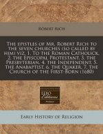 The Epistles of Mr. Robert Rich to the Seven Churches (So Called by Him) Viz. 1. to the Roman Catholick, 2. the Episcopal Protestant, 3. the Presbyter