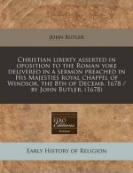 Christian Liberty Asserted in Oposition to the Roman Yoke Delivered in a Sermon Preached in His Majesties Royal Chappel of Windsor, the 8th of Decemb.
