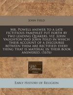 Mr. Powels Answer to a Late Fictitious Pamphlet Put Forth by Two Leading Quakers, Viz. John Vaughton and John Feild in Which Their Account of a Discou