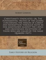 Christianity Vindicated, Or, the Fundamental Truths of the Gospel Concerning the Person of Christ and Redemption Through Faith in Him Maintained Again
