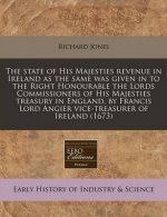 The State of His Majesties Revenue in Ireland as the Same Was Given in to the Right Honourable the Lords Commissioners of His Majesties Treasury in En