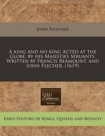 A King and No King Acted at the Globe, by His Maiesties Seruants. Written by Francis Beamount, and Iohn Flecher. (1619)