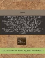 A Letter to a Member of the High and Honorable Court of Parliament, Concerning the British Monarchy Proving It Not to Be Despotical and Arbitrary, But