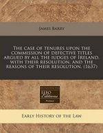 The Case of Tenures Upon the Commission of Defective Titles Argued by All the Iudges of Ireland, with Their Resolution, and the Reasons of Their Resol