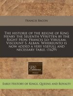 The Historie of the Reigne of King Henry the Seuenth Vvritten by the Right Hon: Francis Lo: Virulam, Viscount S. Alban. Whereunto Is Now Added a Very