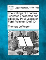 The Writings of Thomas Jefferson / Collected and Edited by Paul Leicester Ford. Volume 10 of 10