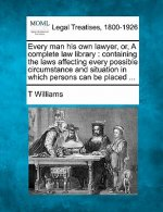 Every Man His Own Lawyer, Or, a Complete Law Library: Containing the Laws Affecting Every Possible Circumstance and Situation in Which Persons Can Be