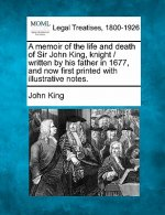 A Memoir of the Life and Death of Sir John King, Knight / Written by His Father in 1677, and Now First Printed with Illustrative Notes.
