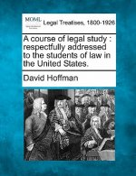 A Course of Legal Study: Respectfully Addressed to the Students of Law in the United States.