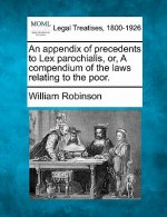 An Appendix of Precedents to Lex Parochialis, Or, a Compendium of the Laws Relating to the Poor.