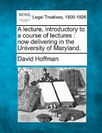 A Lecture, Introductory to a Course of Lectures: Now Delivering in the University of Maryland.