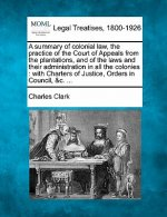 A Summary of Colonial Law, the Practice of the Court of Appeals from the Plantations, and of the Laws and Their Administration in All the Colonies: Wi