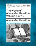 The Works of Alexander Hamilton. Volume 5 of 12