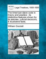 The American Slave Code in Theory and Practice: Its Distinctive Features Shown by Its Statutes, Judicial Decisions, & Illustrative Facts.