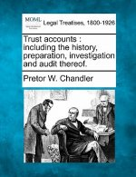 Trust Accounts: Including the History, Preparation, Investigation and Audit Thereof.