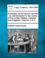 A Treatise on the Law of Carriers: As Administered in the Courts of the United States, Canada and England. Volume 3 of 3