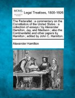 The Federalist: A Commentary on the Constitution of the United States: A Collection of Essays / By Alexander Hamilton, Jay, and Madison; Also the Cont