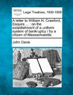 A Letter to William H. Crawford, Esquire ...: On the Establishment of a Uniform System of Bankruptcy / By a Citizen of Massachusetts.
