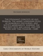 The [P]leasant Conceits of Old Hobson, the Merry Londoner [Fu]ll of Humorous Discourses, and Witt[y] Merryments, Whereat the Quickest Wits May Laugh,