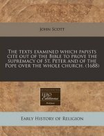 The Texts Examined Which Papists Cite Out of the Bible to Prove the Supremacy of St. Peter and of the Pope Over the Whole Church. (1688)