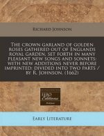 The Crown Garland of Golden Roses Gathered Out of Englands Royal Garden, Set Forth in Many Pleasant New Songs and Sonnets: With New Additions Never Be