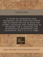 A Tutor to Astronomy and Geography, Or, an Easie and Speedy Way to Know the Use of Both the Globes, Coelestial and Terrestial in Six Books: The 1. Tea