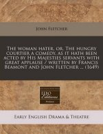 The Woman Hater, Or, the Hungry Courtier a Comedy, as It Hath Been Acted by His Majesties Servants with Great Applause / Written by Francis Beamont an