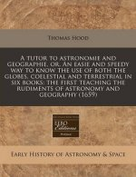 A Tutor to Astronomie and Geographie, Or, an Easie and Speedy Way to Know the Use of Both the Globes, Coelestial and Terrestrial in Six Books: The Fir