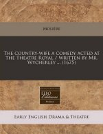 The Country-Wife a Comedy Acted at the Theatre Royal / Written by Mr. Wycherley ... (1675)