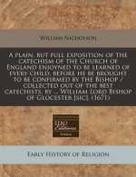 A Plain, But Full Exposition of the Catechism of the Church of England Enjoyned to Be Learned of Every Child, Before He Be Brought to Be Confirmed by
