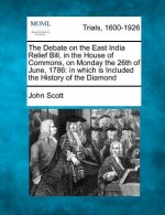 The Debate on the East India Relief Bill, in the House of Commons, on Monday the 26th of June, 1786: In Which Is Included the History of the Diamond