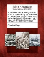 Addresses at the Inauguration of Mr. Charles King as President of Columbia College, New-York, on Wednesday, November 28, 1849, in the College Chapel.