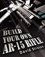 Build Your Own AR-15 Rifle: In Less Than 3 Hours You Too, Can Build Your Own Fully Customized AR-15 Rifle from Scratch...Even If You Have Never Touche
