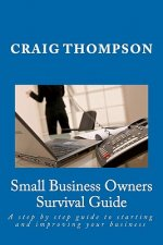 Small Business Owners Survival Guide: A Step by Step Guide to Starting and Improving Your Business