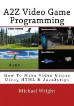 A2z Video Game Programming: How to Make Video Games Using HTML & JavaScript