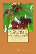 Are You Eating to Live While Dieting and Losing Weight?: Losing Weight Should Never Be an Unpleasant Task.
