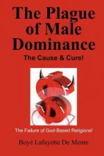 The Plague of Male Dominance: The Cause & Cure!