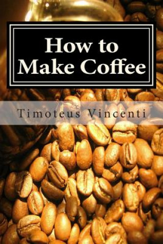 How to Make Coffee: Coffee Beans, Roasting Coffee, Espresso, Iced Coffee, Other Coffee Recipes and Coffee Health