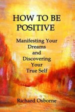 How to Be Positive: Manifesting Your Dreams and Discovering Your True Self