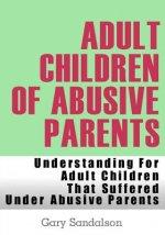 Adult Children of Abusive Parents: Understanding For Adult Children That Suffered Under Abusive Parents