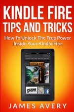Kindle Fire Tips and Tricks: How to Unlock the True Power Inside Your Kindle Fire