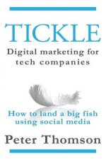 Tickle: Digital Marketing for Tech Companies: How to Land a Big Fish Using Social Media